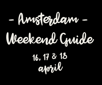 Amsterdam Weekend Guide: 10 X tips voor 16, 17 & 18 april