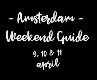 Amsterdam Weekend Guide: 10 X tips voor 9, 10 & 11 april