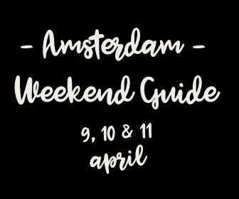 Amsterdam Weekend Guide: 10 X tips voor 9, 10 & 11 april