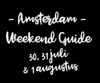 Amsterdam Weekend Guide: 10 X tips voor 30 & 31 juli + 1 augustus